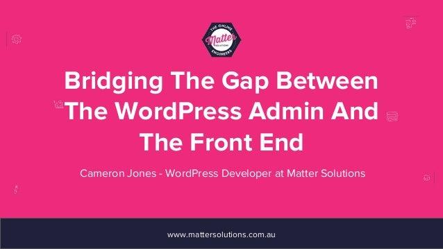 Bridging The Gap Between The WordPress Admin And The Front End www.mattersolutions.com.au Cameron Jones - WordPress Develo...