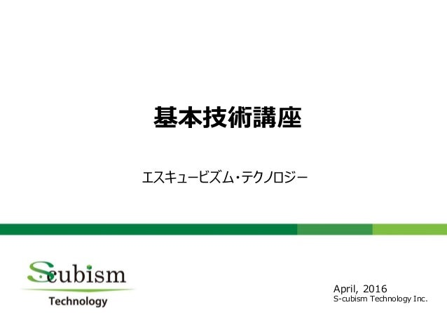 0 基本技術講座 エスキュービズム・テクノロジー April, 2016 S-cubism Technology Inc.