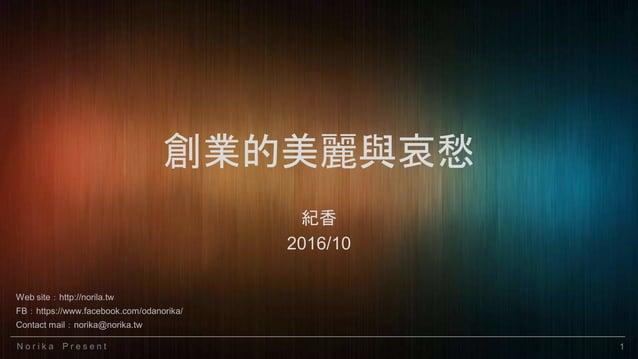 N o r i k a P r e s e n t 1 創業的美麗與哀愁 紀香 2016/10 Web site:http://norila.tw FB:https://www.facebook.com/odanorika/ Contact m...