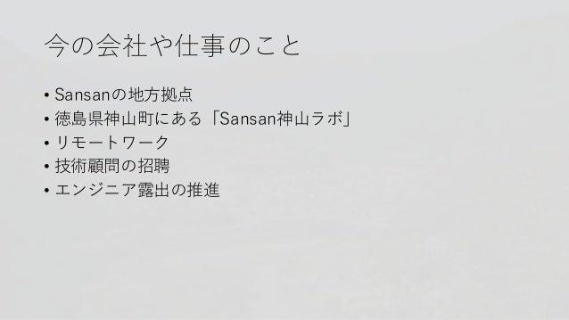 今の会社や仕事のこと • Sansanの地方拠点 • 徳島県神山町にある「Sansan神山ラボ」 • リモートワーク • 技術顧問の招聘 • エンジニア露出の推進