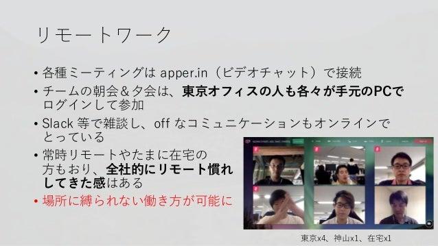 リモートワーク • 各種ミーティングは apper.in(ビデオチャット)で接続 • チームの朝会&夕会は、東京オフィスの人も各々が手元のPCで ログインして参加 • Slack 等で雑談し、off なコミュニケーションもオンラインで とってい...
