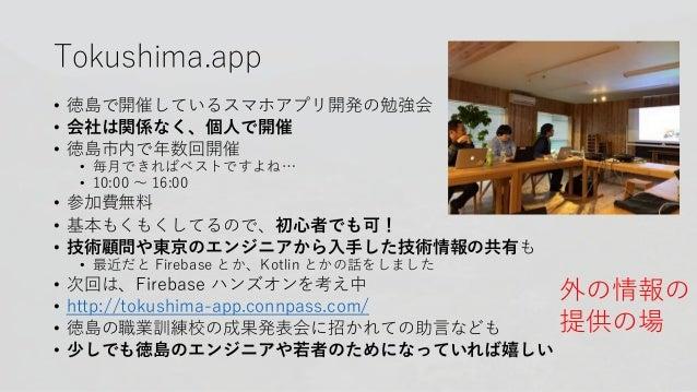Tokushima.app • 徳島で開催しているスマホアプリ開発の勉強会 • 会社は関係なく、個人で開催 • 徳島市内で年数回開催 • 毎月できればベストですよね… • 10:00 〜 16:00 • 参加費無料 • 基本もくもくしてるので、...