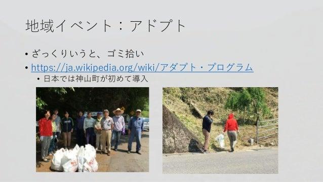 地域イベント:アドプト • ざっくりいうと、ゴミ拾い • https://ja.wikipedia.org/wiki/アダプト・プログラム • 日本では神山町が初めて導入