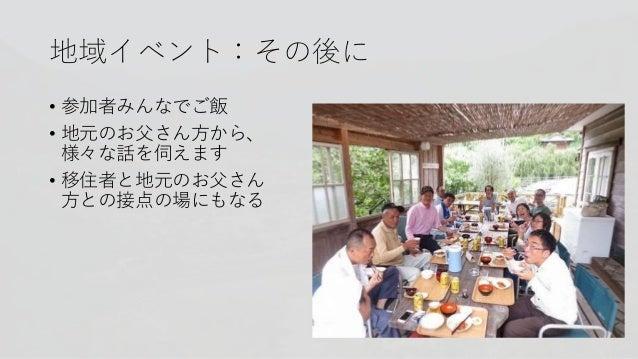 地域イベント:その後に • 参加者みんなでご飯 • 地元のお父さん方から、 様々な話を伺えます • 移住者と地元のお父さん 方との接点の場にもなる