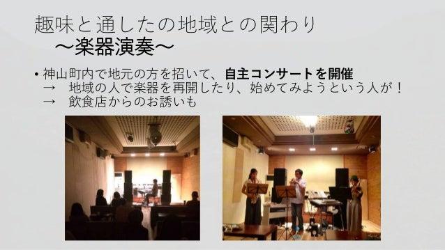 趣味と通したの地域との関わり 〜楽器演奏〜 • 神山町内で地元の方を招いて、自主コンサートを開催 → 地域の人で楽器を再開したり、始めてみようという人が! → 飲食店からのお誘いも