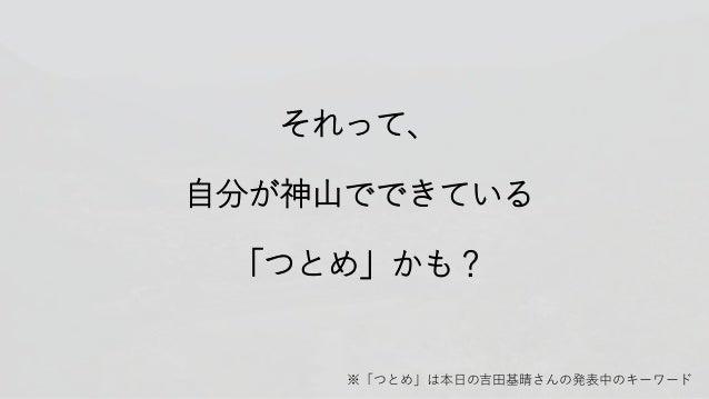 それって、 自分が神山でできている 「つとめ」かも? ※「つとめ」は本日の吉田基晴さんの発表中のキーワード