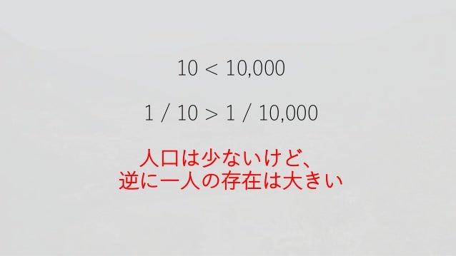 10 < 10,000 1 / 10 > 1 / 10,000 人口は少ないけど、 逆に一人の存在は大きい