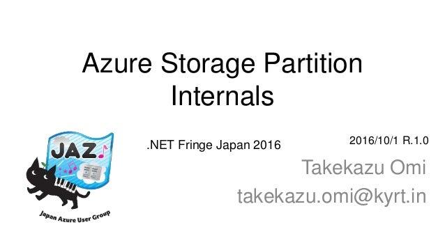 Azure Storage Partition Internals Takekazu Omi takekazu.omi@kyrt.in 2016/10/1 R.1.0.NET Fringe Japan 2016
