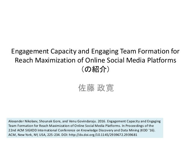 Engagement Capacity and Engaging Team Formation for Reach Maximization of Online Social Media Platforms (の紹介) 佐藤 政寛 Alexan...