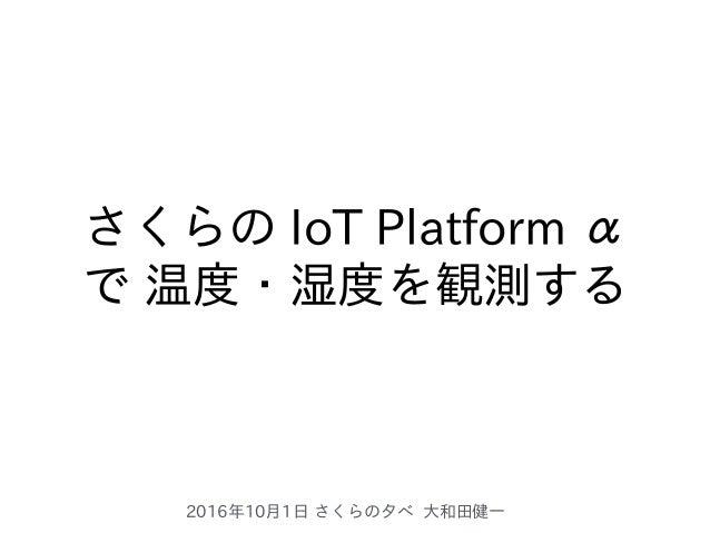 2016年10⽉1⽇ さくらの⼣べ ⼤和⽥健⼀ さくらの IoT Platform α で 温度・湿度を観測する