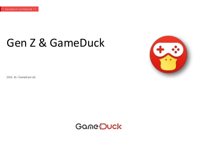 Gen Z & GameDuck 2016. 10. I GameDuck Ltd. !!! Gameduck Confidential !!!