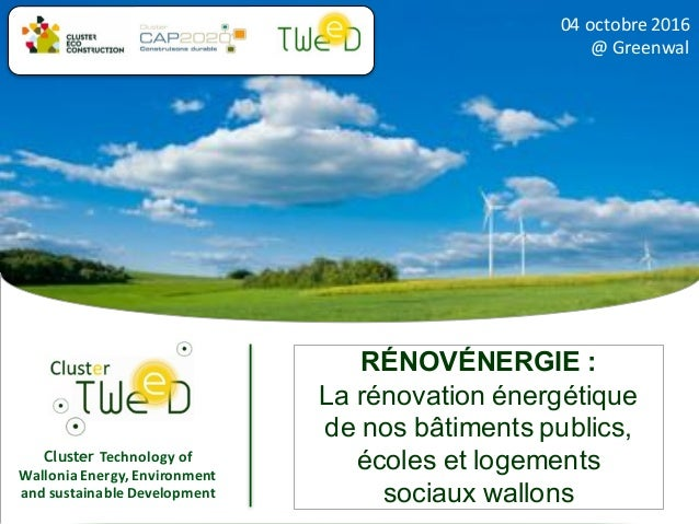 Cluster Technology	of	 Wallonia	Energy,	Environment	 and	sustainable	Development 04	octobre	2016	 @	Greenwal RÉNOVÉNERGIE ...