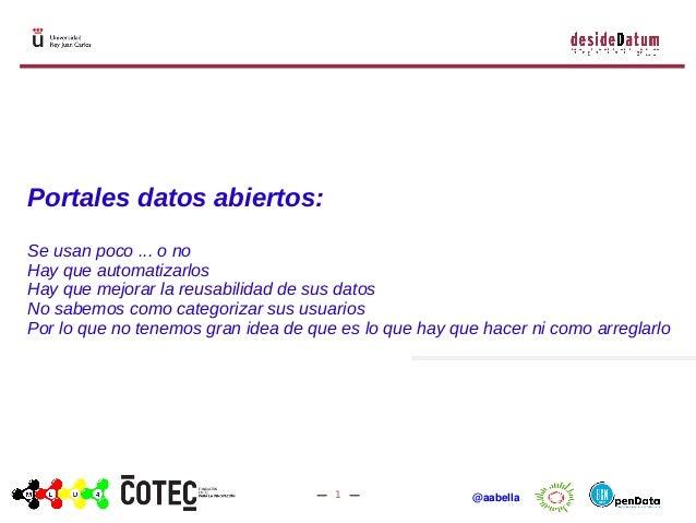 1 @aabella Portales datos abiertos: Se usan poco ... o no Hay que automatizarlos Hay que mejorar la reusabilidad de sus da...