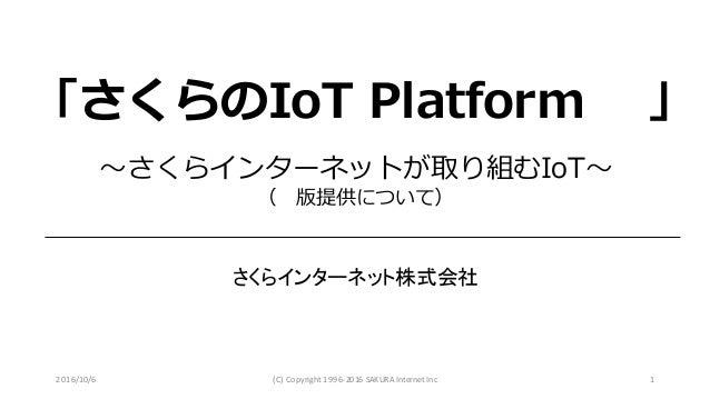 2016/10/6 (C)Copyright1996-2016SAKURAInternetInc 1 〜さくらインターネットが取り組むIoT〜 (β版提供について) さくらインターネット株式会社 「さくらのIoT Platform β」
