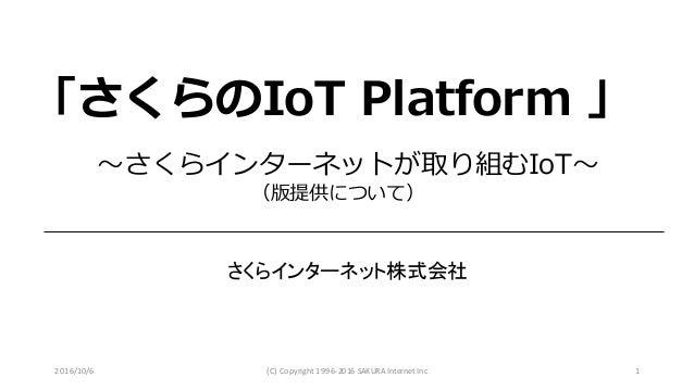 2016/10/6 (C) Copyright1996-2016SAKURAInternetInc 1 〜さくらインターネットが取り組むIoT〜 (β版提供について) さくらインターネット株式会社 「さくらのIoT Platform β」