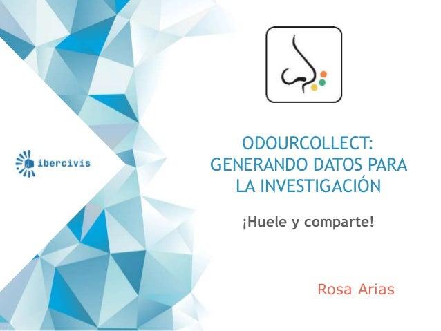ODOURCOLLECT: GENERANDO DATOS PARA LA INVESTIGACIÓN ¡Huele y comparte! 1 Rosa Arias