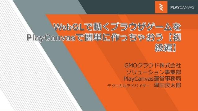 GMOクラウド株式会社 ソリューション事業部 PlayCanvas運営事務局 テクニカルアドバイザー 津田良太郎