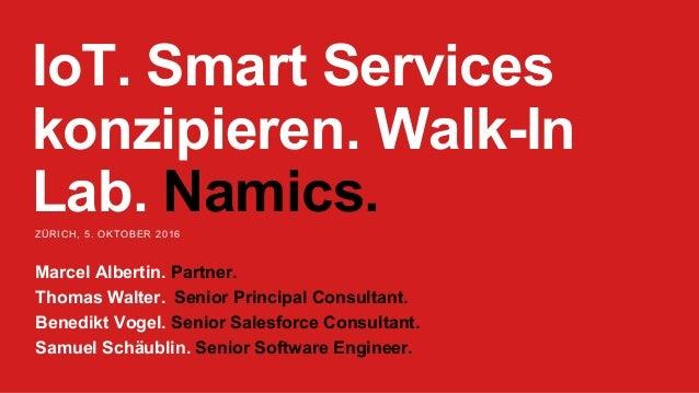 IoT. Smart Services konzipieren. Walk-In Lab. Namics.ZÜRICH, 5. OKTOBER 2016 Marcel Albertin. Partner. Thomas Walter. Seni...