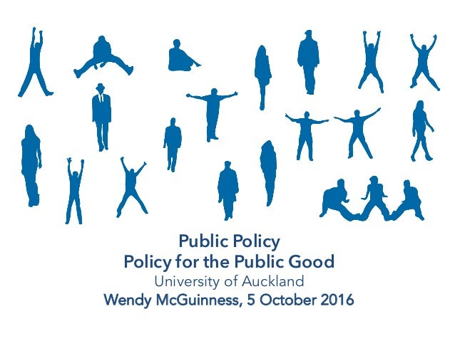 Public Policy Policy for the Public Good University of Auckland Wendy McGuinness, 5 October 2016