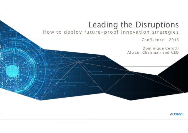 1 Leading the Disruptions How to deploy future-proof innovation strategies Confluence - 2016 Dominique Cerutti Altran, Cha...