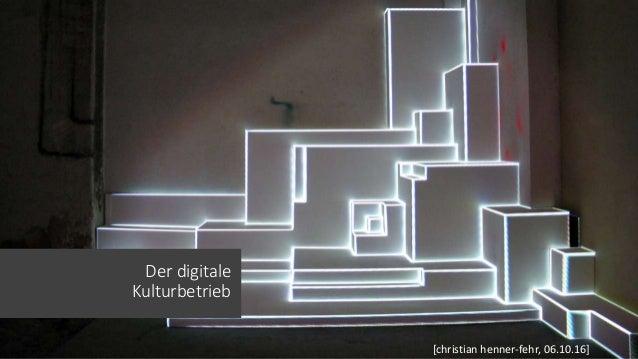 Der digitale Kulturbetrieb [christian henner-fehr, 06.10.16]