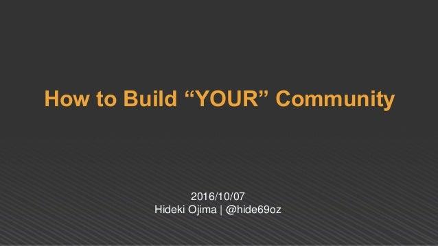 "How to Build ""YOUR"" Community 2016/10/07 Hideki Ojima | @hide69oz"