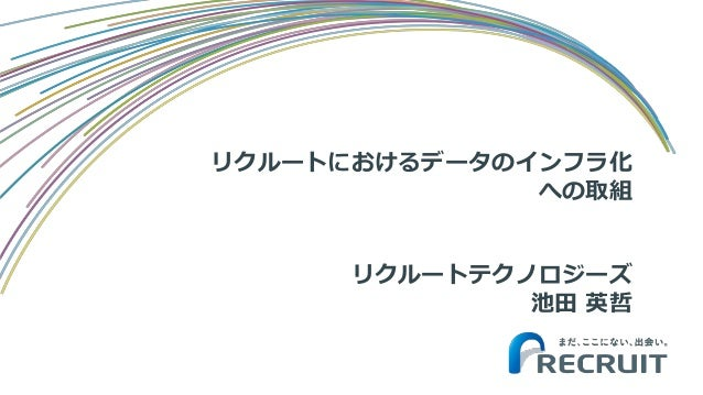 リクルートにおけるデータのインフラ化 への取組 リクルートテクノロジーズ 池田 英哲