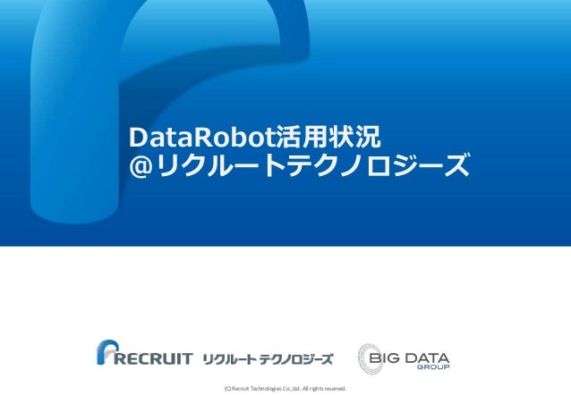 (C) Recruit Technologies Co.,Ltd. All rights reserved. ■ DataRobot活用状況 @リクルートテクノロジーズ
