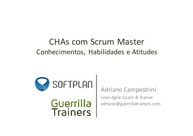 CHAscomScrumMaster Conhecimentos,HabilidadeseAtitudes AdrianoCampestrini Lean-AgileCoach&Trainer adriano@guerril...