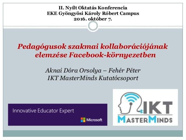 Pedagógusok szakmai kollaborációjának elemzése Facebook-környezetben II. Nyílt Oktatás Konferencia EKE Gyöngyösi Károly Ró...