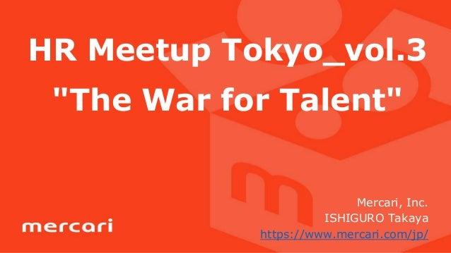 "HR Meetup Tokyo_vol.3 ""The War for Talent"" Mercari, Inc. ISHIGURO Takaya https://www.mercari.com/jp/"