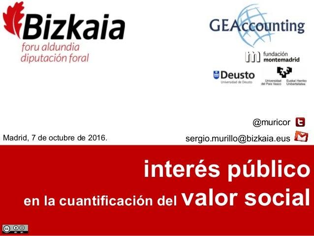 interés público en la cuantificación del valor social @muricor sergio.murillo@bizkaia.eusMadrid, 7 de octubre de 2016.