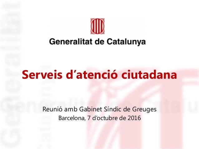 Serveis d'atenció ciutadana Reunió amb Gabinet Síndic de Greuges Barcelona, 7 d'octubre de 2016