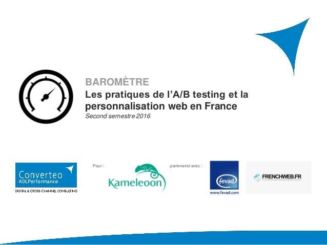BAROMÈTRE Les pratiques de l'A/B testing et la personnalisation web en France Second semestre 2016 Pour : En partenariat a...