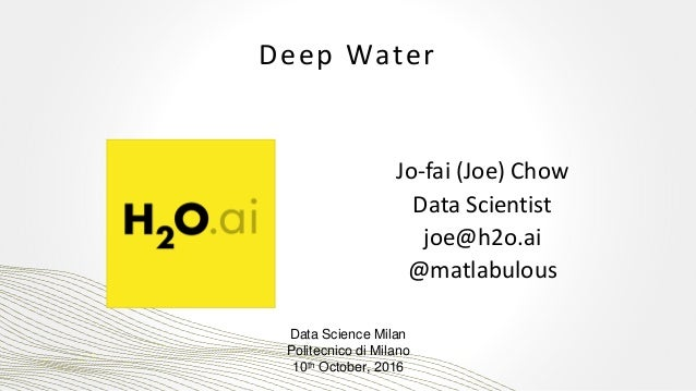 Deep Water Jo-fai (Joe) Chow Data Scientist joe@h2o.ai @matlabulous Data Science Milan Politecnico di Milano 10th October,...