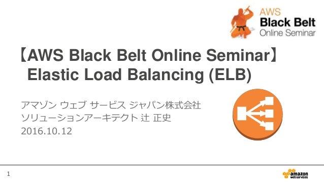1 【AWS Black Belt Online Seminar】 Elastic Load Balancing (ELB) アマゾン ウェブ サービス ジャパン株式会社 ソリューションアーキテクト 辻 正史 2016.10.12