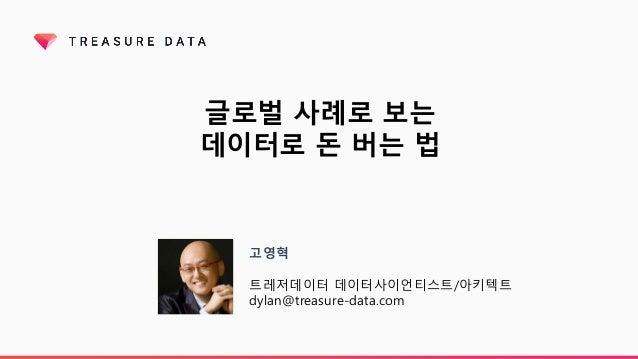 글로벌 사례로 보는 데이터로 돈 버는 법 고영혁 트레저데이터 데이터사이언티스트/아키텍트 dylan@treasure-data.com