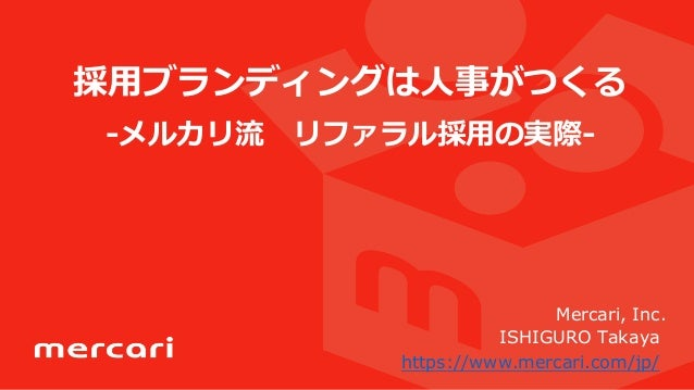 採⽤用ブランディングは⼈人事がつくる -‐‑‒メルカリ流流 リファラル採⽤用の実際-‐‑‒ Mercari, Inc. ISHIGURO Takaya https://www.mercari.com/jp/