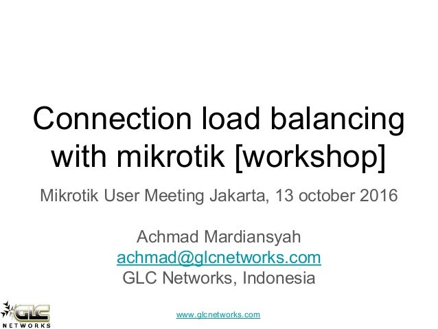 www.glcnetworks.com Connection load balancing with mikrotik [workshop] Mikrotik User Meeting Jakarta, 13 october 2016 Achm...
