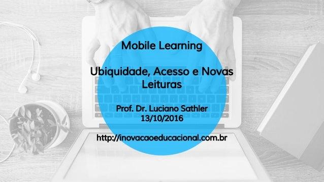 Mobile Learning Ubiquidade, Acesso e Novas Leituras Prof. Dr. Luciano Sathler 13/10/2016 http://inovacaoeducacional.com.br