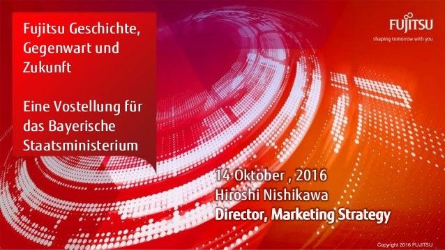 0 Copyright 2016 FUJITSU Fujitsu Geschichte, Gegenwart und Zukunft Eine Vostellung für das Bayerische Staatsministerium 14...