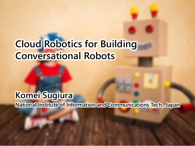 Cloud Robotics for Building Conversational Robots Komei Sugiura National Institute of Information and Communications Tech....
