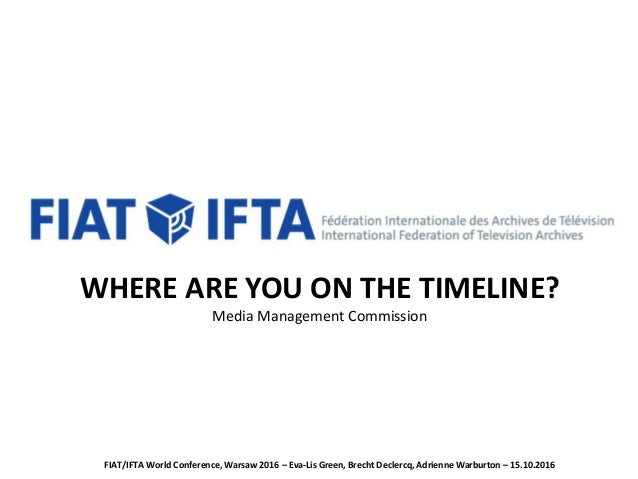 WHERE ARE YOU ON THE TIMELINE? Media Management Commission FIAT/IFTA World Conference, Warsaw 2016 – Eva-Lis Green, Brecht...