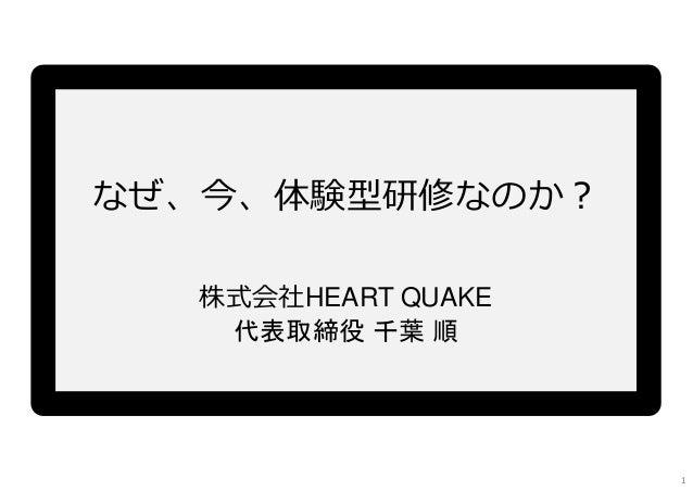 なぜ、今、体験型研修なのか? 1 株式会社HEART QUAKE 代表取締役 千葉 順