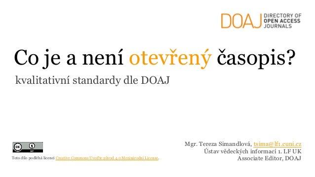 Co je a není otevřený časopis? kvalitativní standardy dle DOAJ Mgr. Tereza Simandlová, tsima@lf1.cuni.cz Ústav vědeckých i...