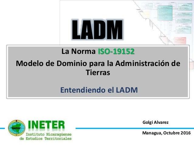 Golgi Alvarez La Norma ISO-19152 Modelo de Dominio para la Administración de Tierras LADM Entendiendo el LADM Managua, Oct...