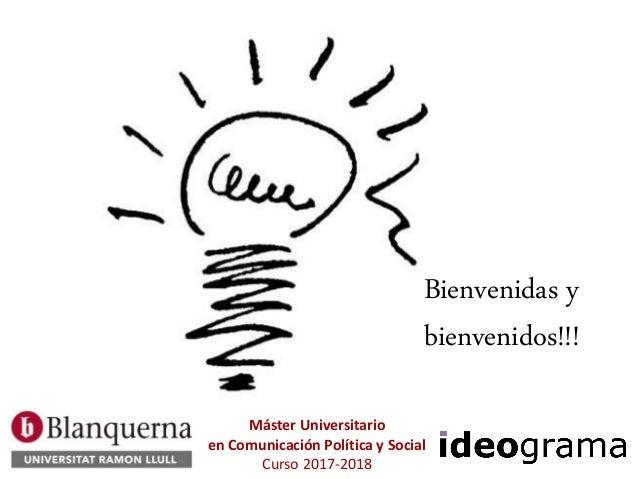 Bienvenidas y bienvenidos!!! Máster Universitario en Comunicación Política y Social Curso 2017-2018