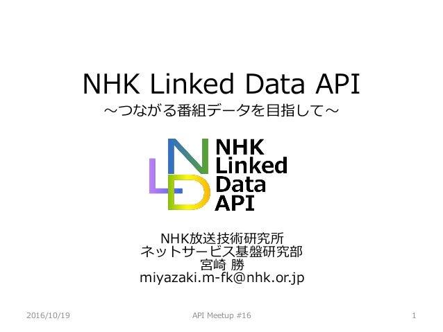 2016/10/19 API Meetup #16 1 NHK Linked Data API 〜つながる番組データを目指して〜 NHK放送技術研究所 ネットサービス基盤研究部 宮崎 勝 miyazaki.m-fk@nhk.or.jp