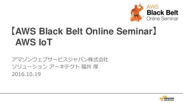 【AWS Black Belt Online Seminar】 AWS IoT アマゾンウェブサービスジャパン株式会社 ソリューション アーキテクト 福井 厚 2016.10.19