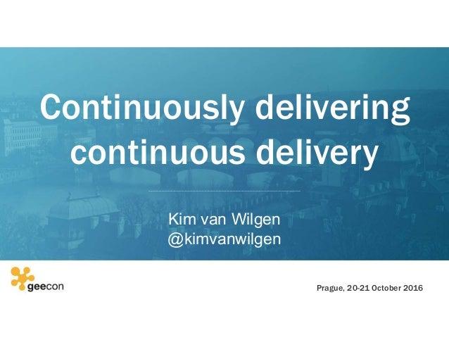 Continuously delivering continuous delivery Kim van Wilgen @kimvanwilgen Prague, 20-21 October 2016